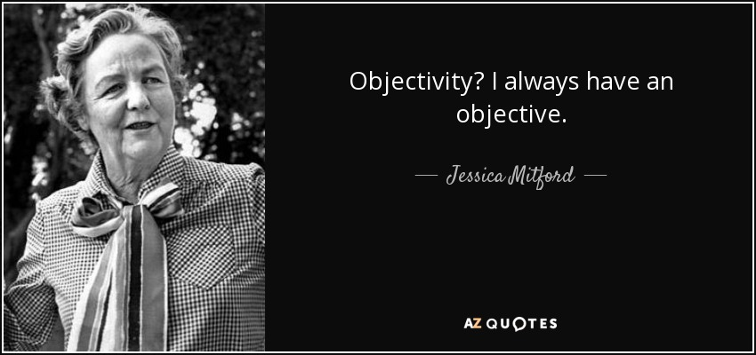 Objectivity? I always have an objective. - Jessica Mitford