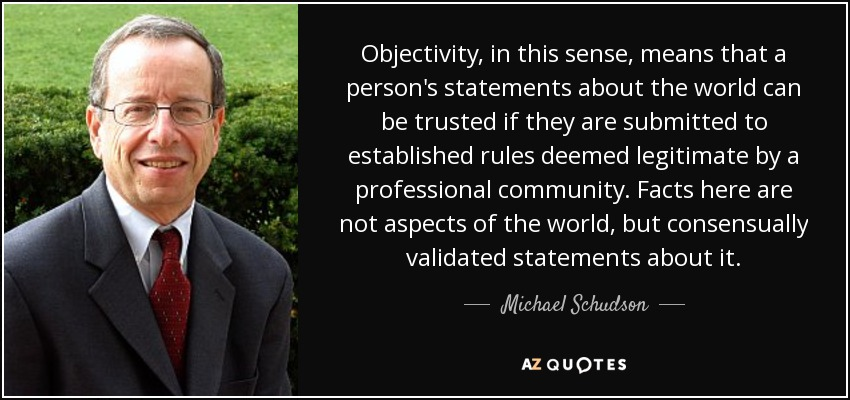 Objectivity, in this sense, means that a person's statements about the world can be trusted if they are submitted to established rules deemed legitimate by a professional community. Facts here are not aspects of the world, but consensually validated statements about it. - Michael Schudson