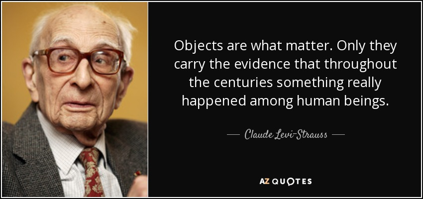 Objects are what matter. Only they carry the evidence that throughout the centuries something really happened among human beings. - Claude Levi-Strauss