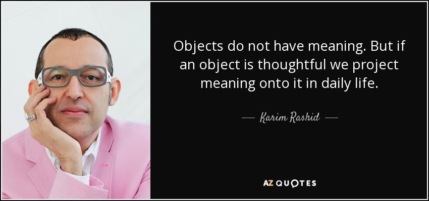 Objects do not have meaning. But if an object is thoughtful we project meaning onto it in daily life. - Karim Rashid