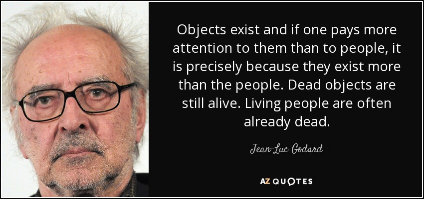 Objects exist and if one pays more attention to them than to people, it is precisely because they exist more than the people. Dead objects are still alive. Living people are often already dead. - Jean-Luc Godard