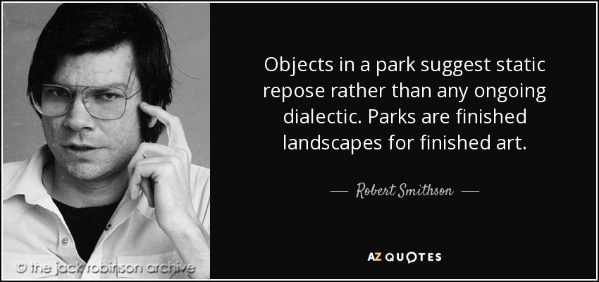 Objects in a park suggest static repose rather than any ongoing dialectic. Parks are finished landscapes for finished art . - Robert Smithson