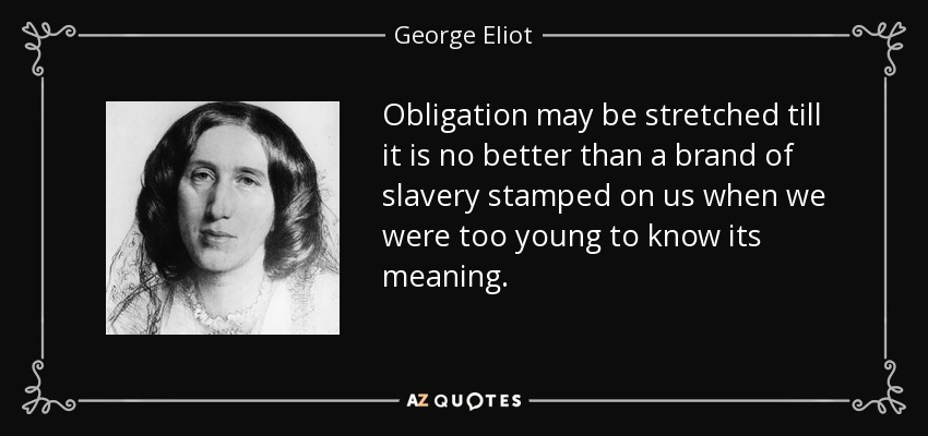 Obligation may be stretched till it is no better than a brand of slavery stamped on us when we were too young to know its meaning. - George Eliot
