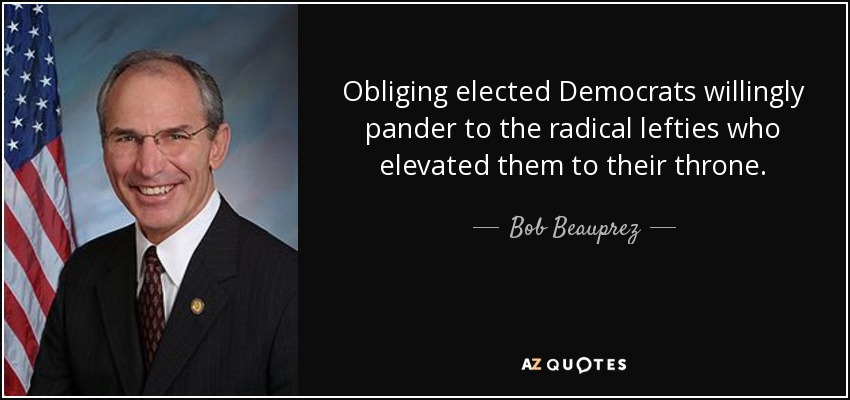 Obliging elected Democrats willingly pander to the radical lefties who elevated them to their throne. - Bob Beauprez