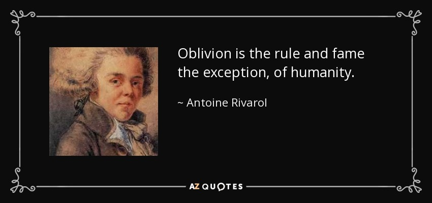 Oblivion is the rule and fame the exception, of humanity. - Antoine Rivarol