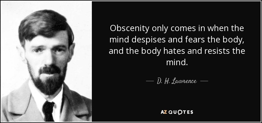Obscenity only comes in when the mind despises and fears the body, and the body hates and resists the mind. - D. H. Lawrence