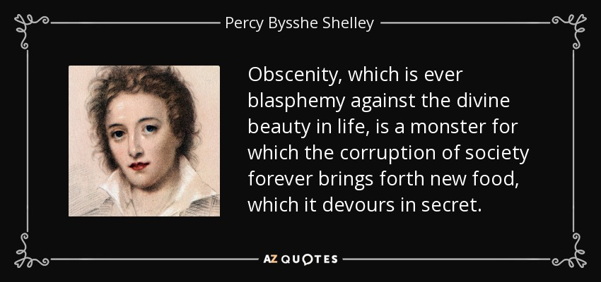 Obscenity, which is ever blasphemy against the divine beauty in life, is a monster for which the corruption of society forever brings forth new food, which it devours in secret. - Percy Bysshe Shelley