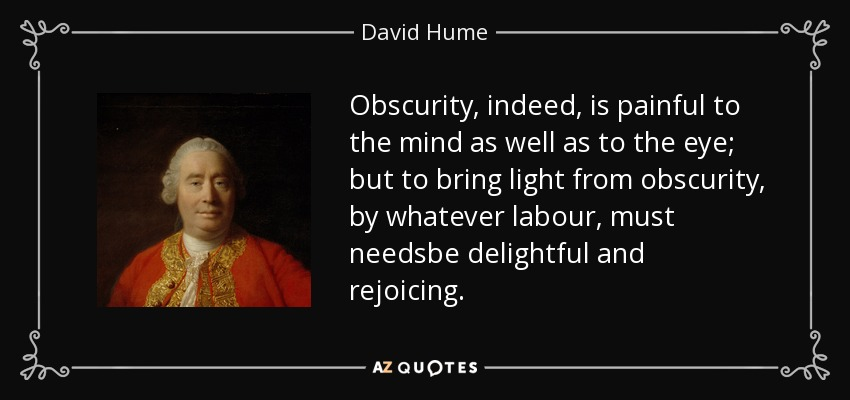 Obscurity, indeed, is painful to the mind as well as to the eye; but to bring light from obscurity, by whatever labour, must needsbe delightful and rejoicing. - David Hume