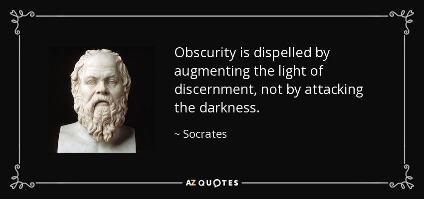 Obscurity is dispelled by augmenting the light of discernment, not by attacking the darkness. - Socrates