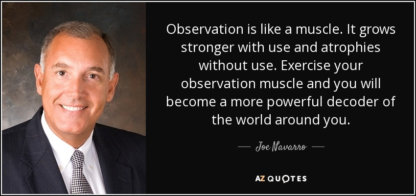 Observation is like a muscle. It grows stronger with use and atrophies without use. Exercise your observation muscle and you will become a more powerful decoder of the world around you. - Joe Navarro