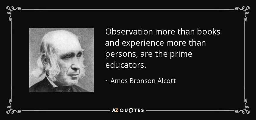 Observation more than books and experience more than persons, are the prime educators. - Amos Bronson Alcott