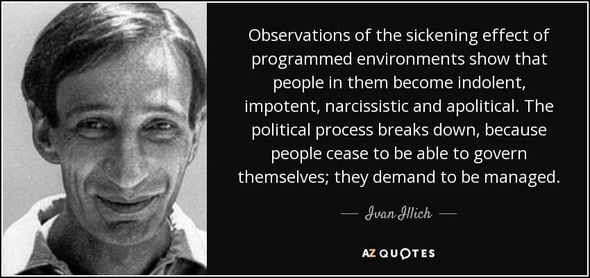 Observations of the sickening effect of programmed environments show that people in them become indolent, impotent, narcissistic and apolitical. The political process breaks down, because people cease to be able to govern themselves; they demand to be managed. - Ivan Illich