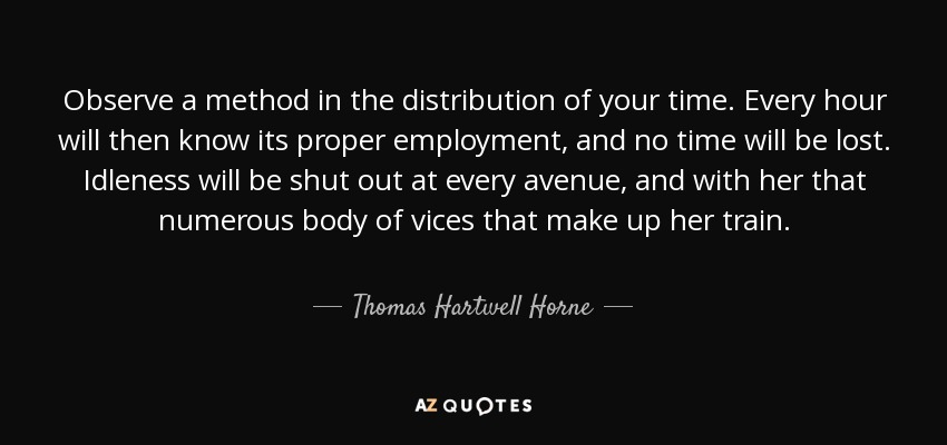 Observe a method in the distribution of your time. Every hour will then know its proper employment, and no time will be lost. Idleness will be shut out at every avenue, and with her that numerous body of vices that make up her train. - Thomas Hartwell Horne
