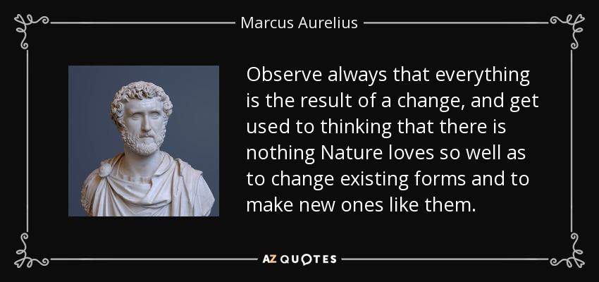Observe always that everything is the result of a change, and get used to thinking that there is nothing Nature loves so well as to change existing forms and to make new ones like them. - Marcus Aurelius