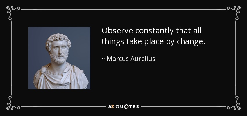 Observe constantly that all things take place by change. - Marcus Aurelius