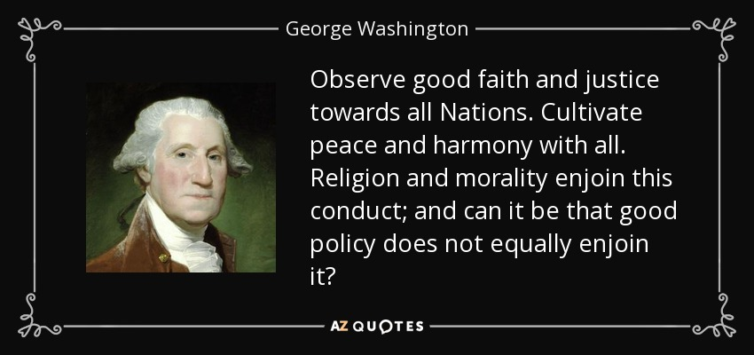 Observe good faith and justice towards all Nations. Cultivate peace and harmony with all. Religion and morality enjoin this conduct; and can it be that good policy does not equally enjoin it? - George Washington