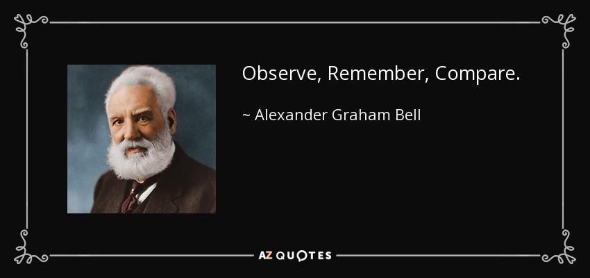 Observe, Remember, Compare. - Alexander Graham Bell