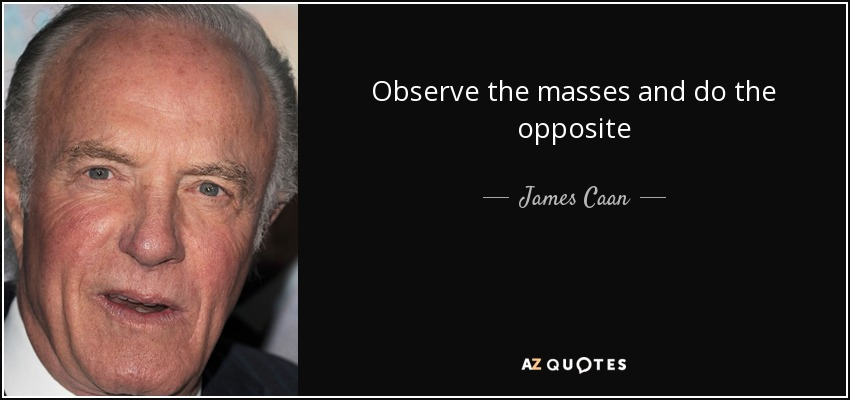Observe the masses and do the opposite - James Caan