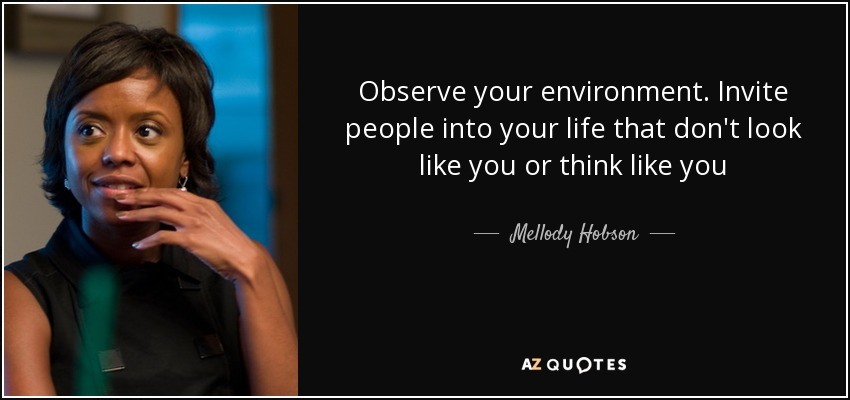 Observe your environment. Invite people into your life that don't look like you or think like you - Mellody Hobson