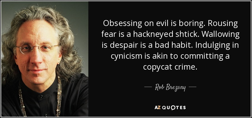 Obsessing on evil is boring. Rousing fear is a hackneyed shtick. Wallowing is despair is a bad habit. Indulging in cynicism is akin to committing a copycat crime. - Rob Brezsny
