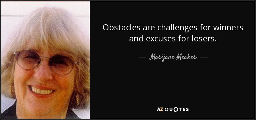 Obstacles are challenges for winners and excuses for losers. - Marijane Meaker