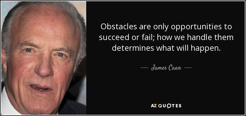 Obstacles are only opportunities to succeed or fail; how we handle them determines what will happen. - James Caan