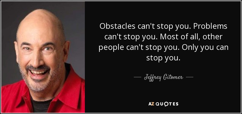 Obstacles can't stop you. Problems can't stop you. Most of all, other people can't stop you. Only you can stop you. - Jeffrey Gitomer