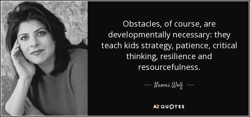 Obstacles, of course, are developmentally necessary: they teach kids strategy, patience, critical thinking, resilience and resourcefulness. - Naomi Wolf