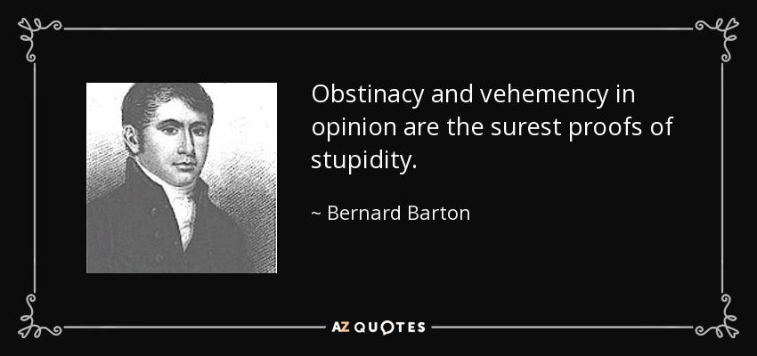 Obstinacy and vehemency in opinion are the surest proofs of stupidity. - Bernard Barton