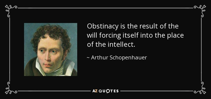 Obstinacy is the result of the will forcing itself into the place of the intellect. - Arthur Schopenhauer