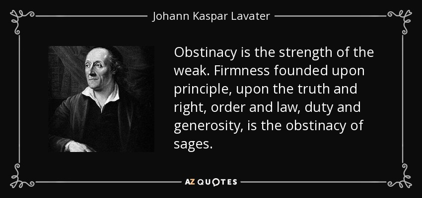Obstinacy is the strength of the weak. Firmness founded upon principle, upon the truth and right, order and law, duty and generosity, is the obstinacy of sages. - Johann Kaspar Lavater