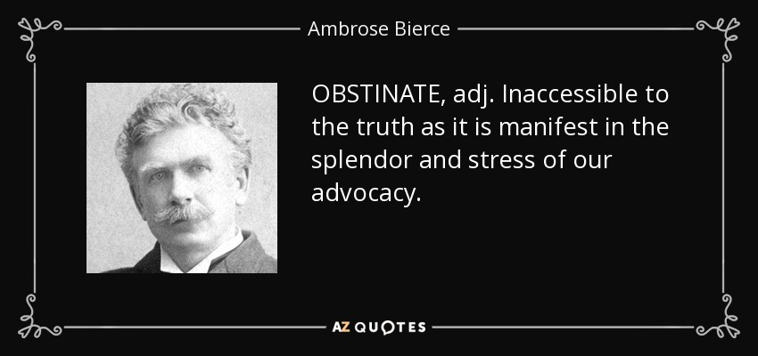OBSTINATE, adj. Inaccessible to the truth as it is manifest in the splendor and stress of our advocacy. - Ambrose Bierce