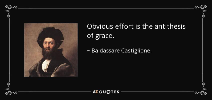 Obvious effort is the antithesis of grace. - Baldassare Castiglione