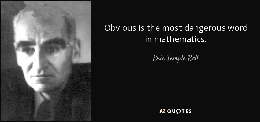Obvious is the most dangerous word in mathematics. - Eric Temple Bell