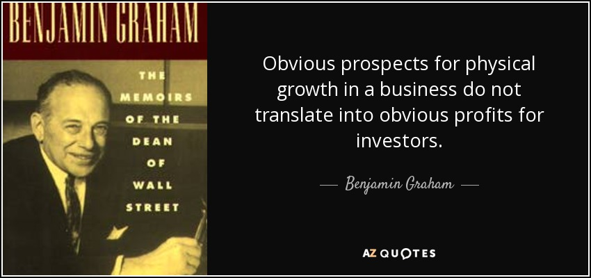 Obvious prospects for physical growth in a business do not translate into obvious profits for investors. - Benjamin Graham