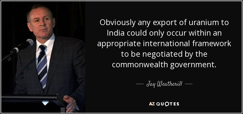 Obviously any export of uranium to India could only occur within an appropriate international framework to be negotiated by the commonwealth government. - Jay Weatherill