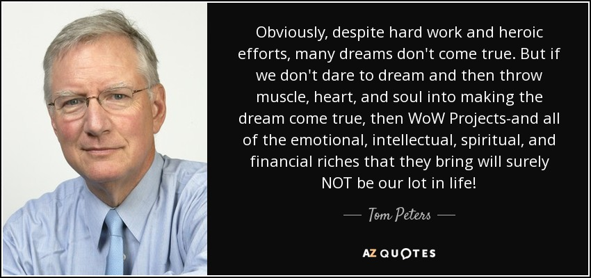 Obviously, despite hard work and heroic efforts, many dreams don't come true. But if we don't dare to dream and then throw muscle, heart, and soul into making the dream come true, then WoW Projects-and all of the emotional, intellectual, spiritual, and financial riches that they bring will surely NOT be our lot in life! - Tom Peters
