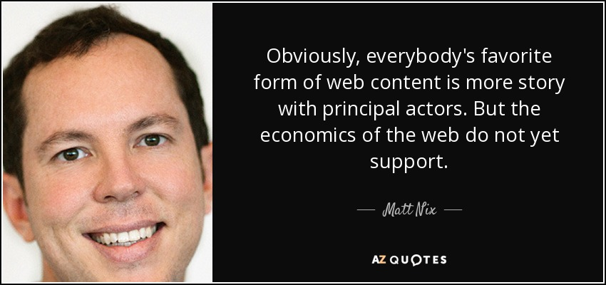 Obviously, everybody's favorite form of web content is more story with principal actors. But the economics of the web do not yet support. - Matt Nix