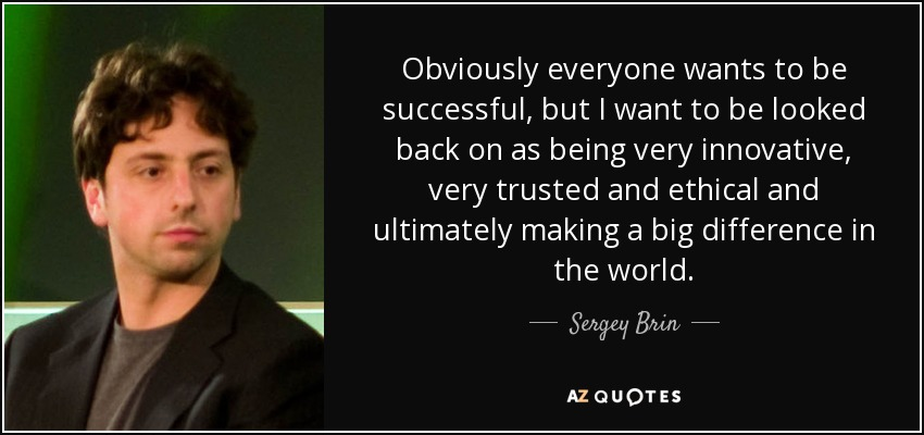 Obviously everyone wants to be successful, but I want to be looked back on as being very innovative, very trusted and ethical and ultimately making a big difference in the world. - Sergey Brin