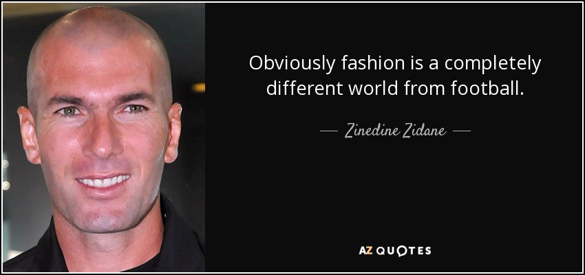 Obviously fashion is a completely different world from football. - Zinedine Zidane