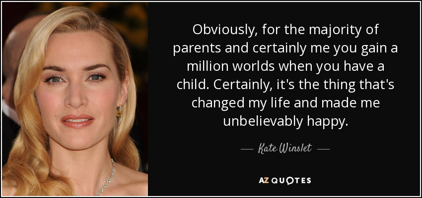 Obviously, for the majority of parents and certainly me you gain a million worlds when you have a child. Certainly, it's the thing that's changed my life and made me unbelievably happy. - Kate Winslet