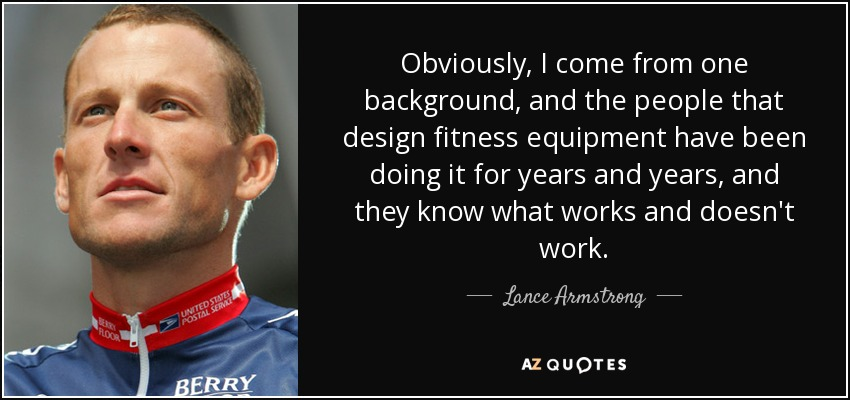 Obviously, I come from one background, and the people that design fitness equipment have been doing it for years and years, and they know what works and doesn't work. - Lance Armstrong