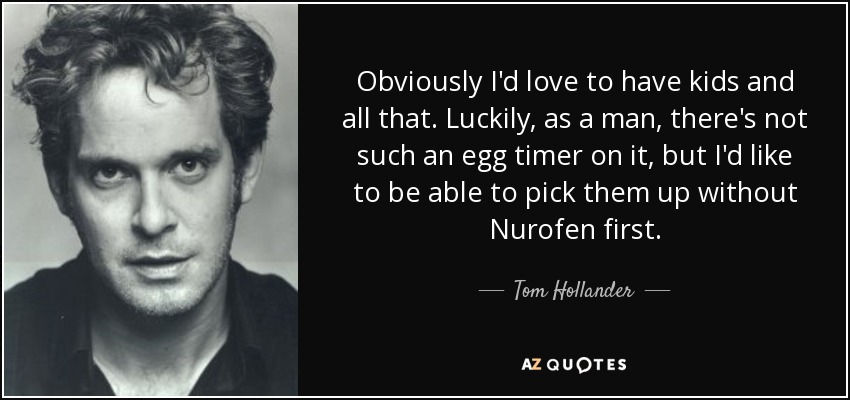 Obviously I'd love to have kids and all that. Luckily, as a man, there's not such an egg timer on it, but I'd like to be able to pick them up without Nurofen first. - Tom Hollander
