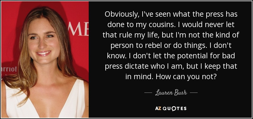 Obviously, I've seen what the press has done to my cousins. I would never let that rule my life, but I'm not the kind of person to rebel or do things. I don't know. I don't let the potential for bad press dictate who I am, but I keep that in mind. How can you not? - Lauren Bush