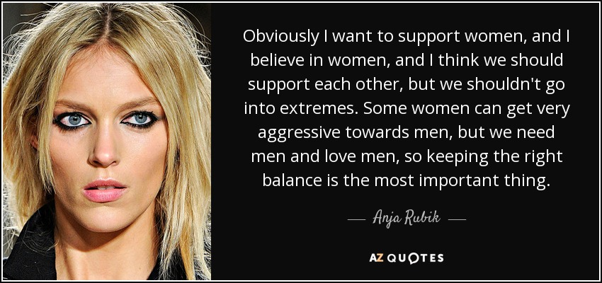 Obviously I want to support women, and I believe in women, and I think we should support each other, but we shouldn't go into extremes. Some women can get very aggressive towards men, but we need men and love men, so keeping the right balance is the most important thing. - Anja Rubik