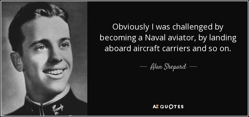 Obviously I was challenged by becoming a Naval aviator, by landing aboard aircraft carriers and so on. - Alan Shepard