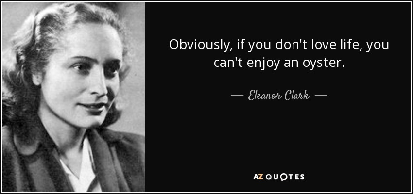 Obviously, if you don't love life, you can't enjoy an oyster. - Eleanor Clark