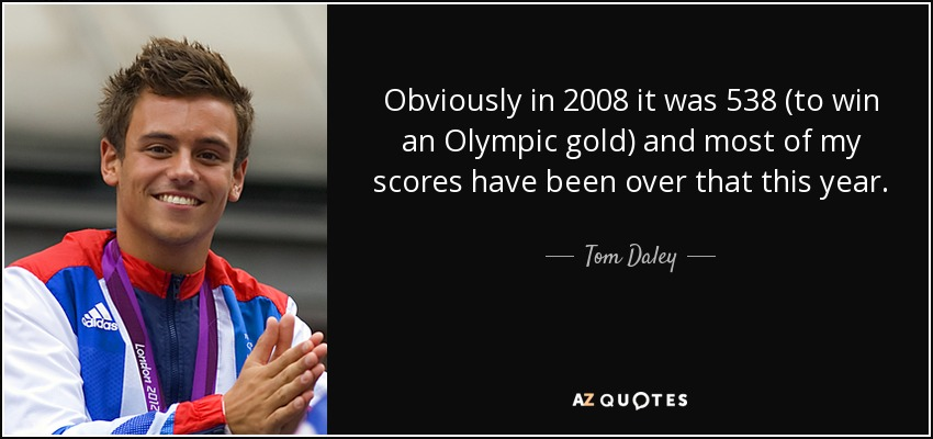 Obviously in 2008 it was 538 (to win an Olympic gold) and most of my scores have been over that this year. - Tom Daley