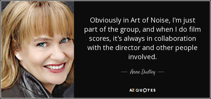 Obviously in Art of Noise, I'm just part of the group, and when I do film scores, it's always in collaboration with the director and other people involved. - Anne Dudley
