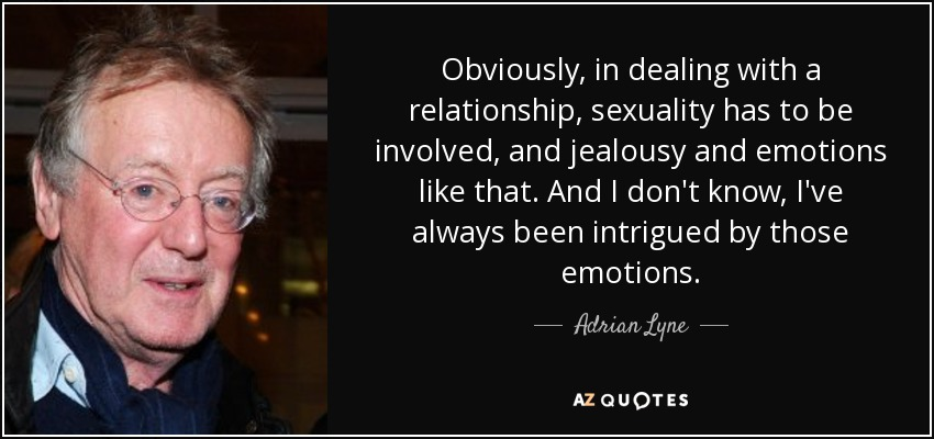 Obviously, in dealing with a relationship, sexuality has to be involved, and jealousy and emotions like that. And I don't know, I've always been intrigued by those emotions. - Adrian Lyne